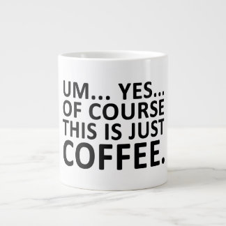UM... YES... OF COURSE THIS IS JUST COFFEE - MUG