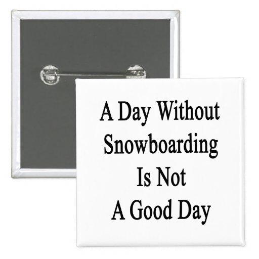Un día sin snowboard no es un buen día pin cuadrada 5 cm