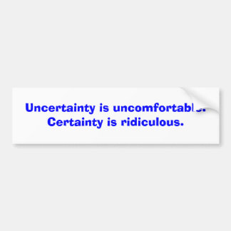 Uncertainty is uncomfortable. Certainty is ridi... Car Bumper Sticker