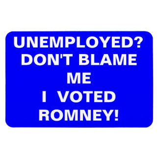 UNEMPLOYED?,  DON'T BLAME ME!, I, ROMNEY!, VOTED MAGNET