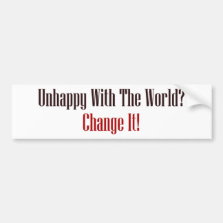 Unhappy With The World? Change It! Car Bumper Sticker