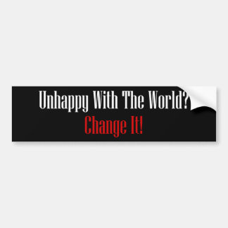 Unhappy With The World? Change It! Bumper Stickers