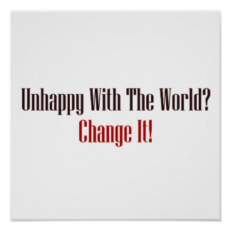 Unhappy With The World? Change It! Poster