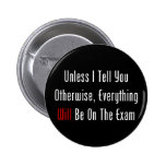 Unless I Tell You, This WILL Be On The Exam Pinback Buttons