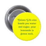 Unless Life also hands you water and sugar, you... Pinback Button