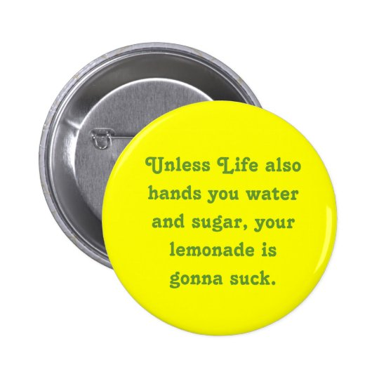 Unless Life also hands you water and sugar, you... Button