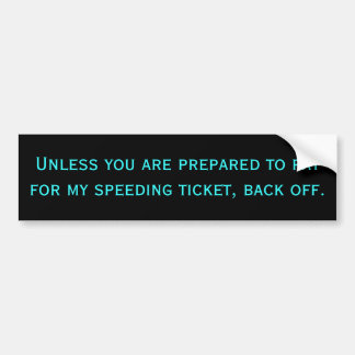 Unless you are prepared to pay for my speeding ... bumper sticker