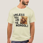 Unless You Are The Mongols T-shirt at Zazzle