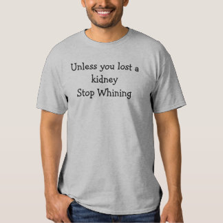 Unless you lost a kidney Stop Whining Tshirt