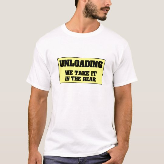 UNLOADING - WE TAKE IT IN THE REAR T-Shirt