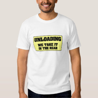 UNLOADING - WE TAKE IT IN THE REAR TEE SHIRT