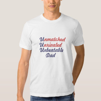 Unmatched Unrivaled Unbeatable Dad Tee Shirts