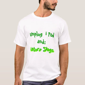 Unplug iPod and; Nature Sings T-Shirt