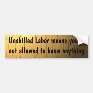 Unskilled Labor means you're not allowed ... Bumper Sticker
