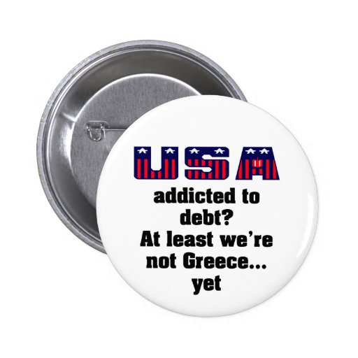 USA addicted to debt? At least we're not Greece... Pinback Buttons