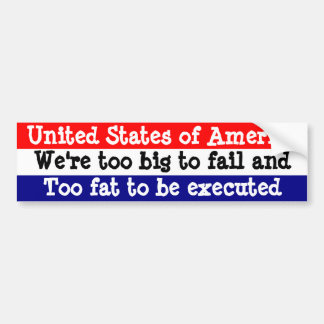 USA, We're too big to fail and too fat to execute Car Bumper Sticker