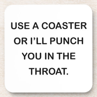 USE A COASTER OR I'LL PUNCH YOU IN THE THROAT.