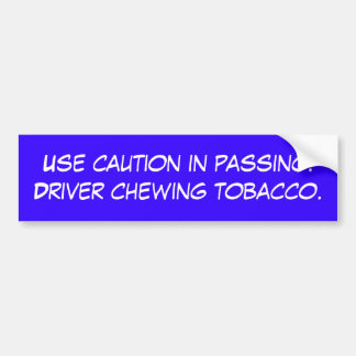 Use  in passing. Driver chewing tobacco. Bumper Stickers