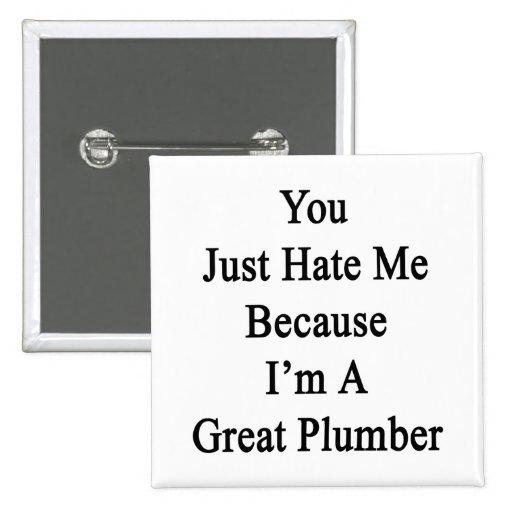 Usted apenas me odia porque soy gran fontanero pins