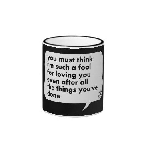 Usted debe pensar que soy tal tonto para amarle tazas