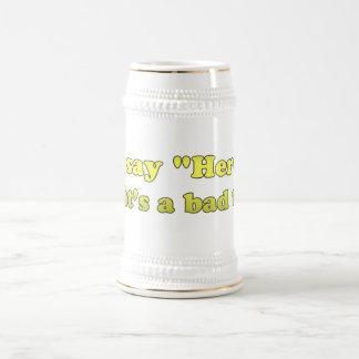 Usted dice al hereje como su una mala cosa jarra de cerveza