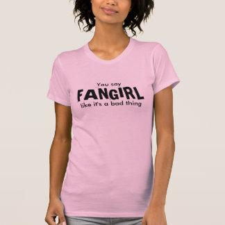 Usted dice, FANGIRL, como él es una mala cosa Camisetas