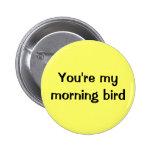 Usted es mi pájaro de la mañana pins