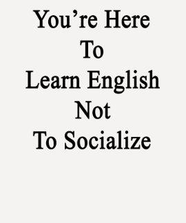 Usted está aquí aprender inglés para no socializar playeras