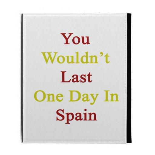 Usted no duraría un día en España