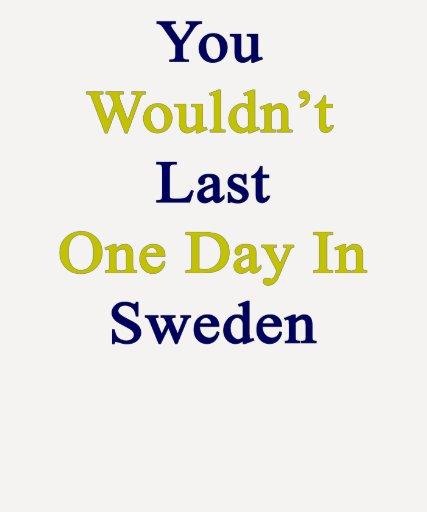 Usted no duraría un día en Suecia Camiseta