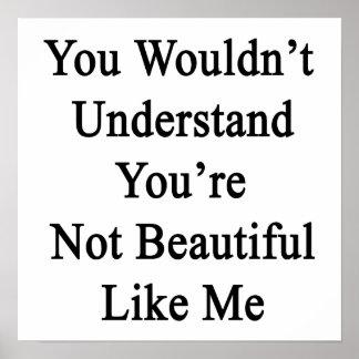 Usted no entendería que usted no es hermoso como póster