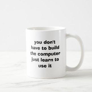 usted no tiene que construir el computerjust taza de café