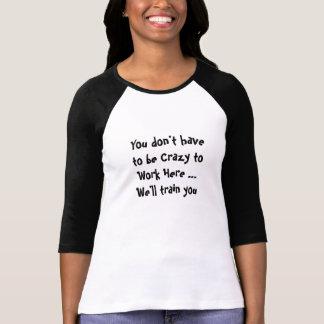 Usted no tiene que estar loco trabajar aquí cita camisetas