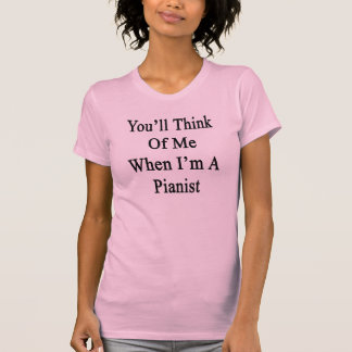 Usted pensará en mí cuando soy pianista camiseta