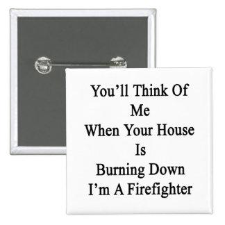 Usted pensará en mí cuando su casa está quemando pin cuadrada 5 cm