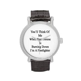 Usted pensará en mí cuando su casa está quemando relojes de mano
