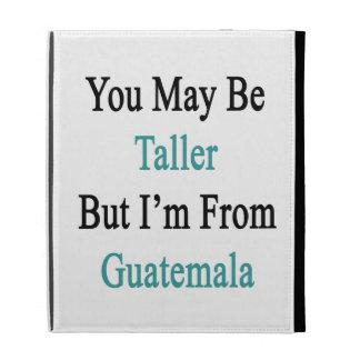 Usted puede ser más alto pero soy de Guatemala