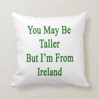 Usted puede ser más alto pero soy de Irlanda Cojines