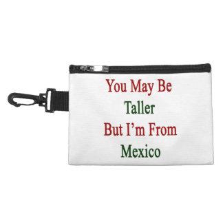 Usted puede ser más alto pero soy de México
