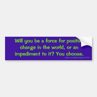 Usted será una fuerza para el cambio positivo en… pegatina para auto