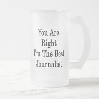 Usted tiene razón que soy el mejor periodista taza de cristal