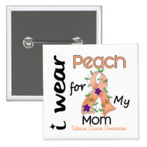 Uterine Cancer I Wear Peach For My Mom 43 Button