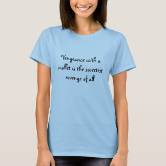 Vengeance with a mallet is the sweetest revenge... T-Shirt