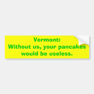 Vermont:Without us, your pancakes would be usel... Car Bumper Sticker