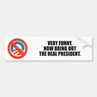 Very funny now bring out the real president bumper stickers