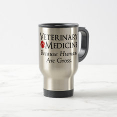 Veterinary Medicine . . . Because Humans Are Gross Travel Mug at Zazzle