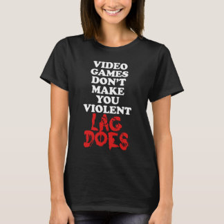 Video Games Don't Make You Violent, Lag Does T-Shirt