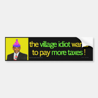 Village idiot wants more taxes bumper sticker