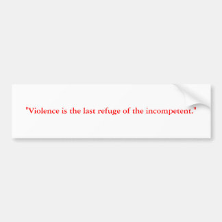 """""""Violence is the last refuge of the incompetent."""" Bumper Sticker"""