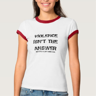 VIOLENCE ISN'T THE ANSWER, BUT IT'S A LOT MORE FUN T SHIRT
